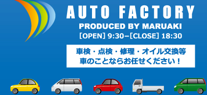 AUTO FACTORY PRODUCED BY MARUAKI OPEN 9:30 - CLOSE 18:30 車検・点検・修理・オイル交換等 車のことならお任せください!